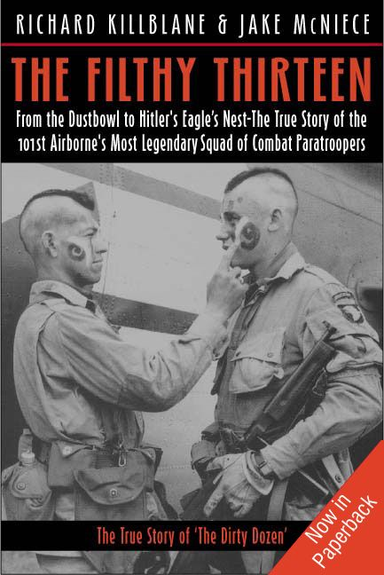 Filthy Thirteen From The Dustbowl To Hitler's Eagle's Nest-The True Story Of The 101st Airborne's Most Legendary Squad Of Combat Paratroopers By: Killblane Richard