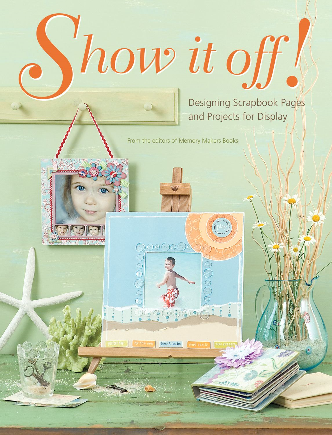 Show It Off: Scrapbook Pages And Projects To Display By: Memory Makers Editors