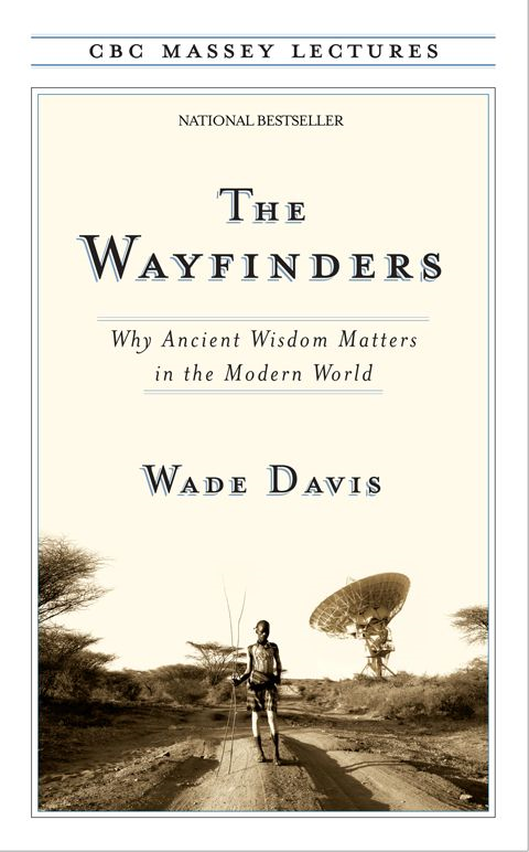 The Wayfinders: Why Ancient Wisdom Matters in the Modern World By: Wade Davis