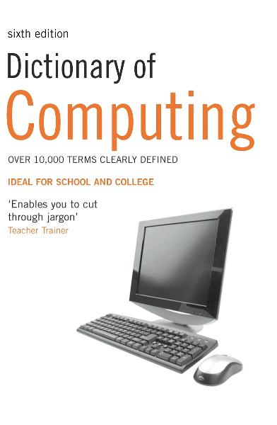 Dictionary of Computing: Over 10,000 terms clearly defined