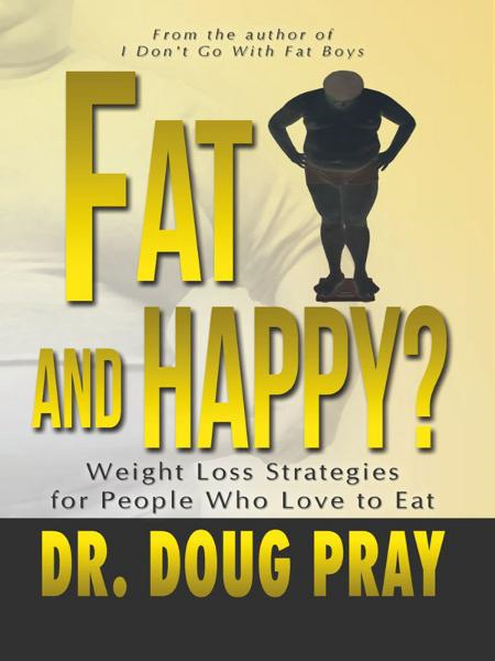 Fat And Happy?: Weight Loss Strategies for People Who Love to Eat By: Dr. Doug Pray