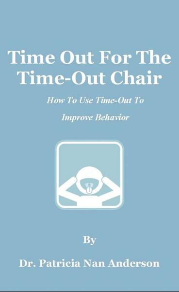 Time Out For The Time-Out Chair: How To Make Time-Out Work Better By: Patricia Anderson