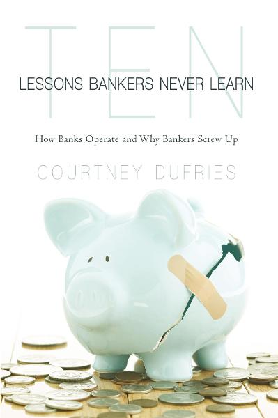 Ten Lessons Bankers Never Learn By: Courtney Dufries