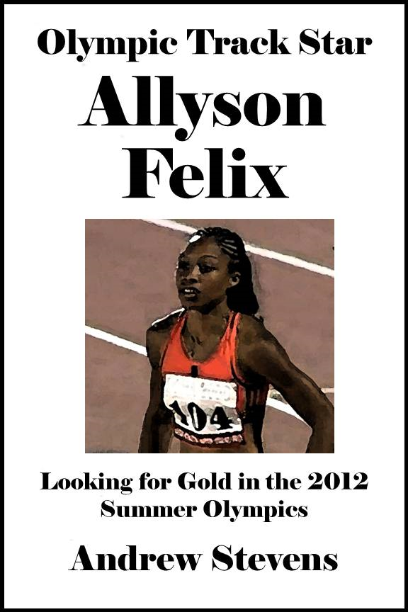 Olympic Track Star Allyson Felix: Looking for Gold in the 2012 Summer Olympics [Article] By: Andrew Stevens