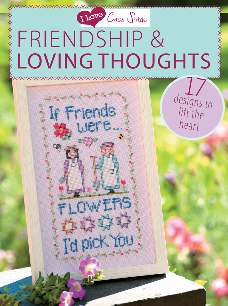 I Love Cross Stitch Friendship & Loving Thoughts 17 Designs to Lift the Heart