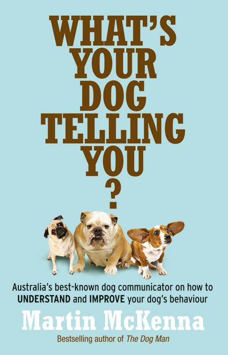 What's Your Dog Telling You? Australia's Best-Known Dog Communicator Explains Your Dog's Behaviour By: Martin McKenna