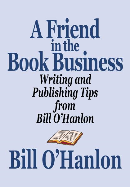 A Friend in the Book Business: Writing and Publishing Tips from Bill O'Hanlon
