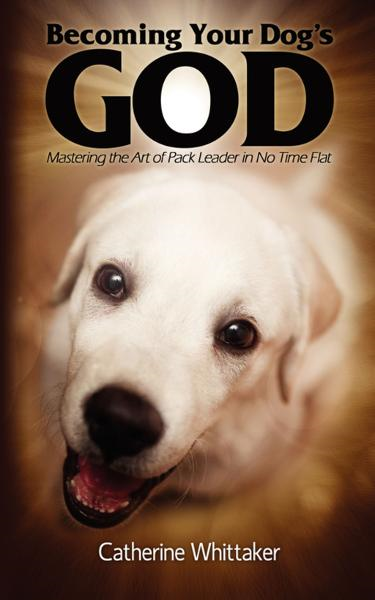 Becoming Your Dog's God: Mastering the Art of Pack Leader in No Time Flat
