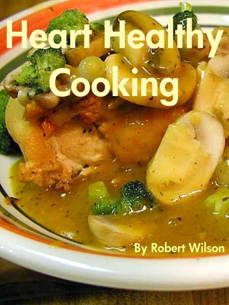 Heart Healthy Cooking By: Robert Wilson