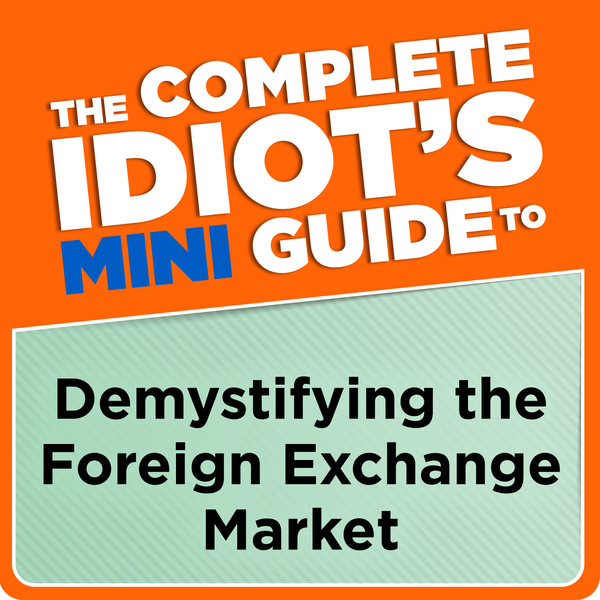 The Complete Idiot's Mini Guide to Demystifying the ForeignExchange Mar