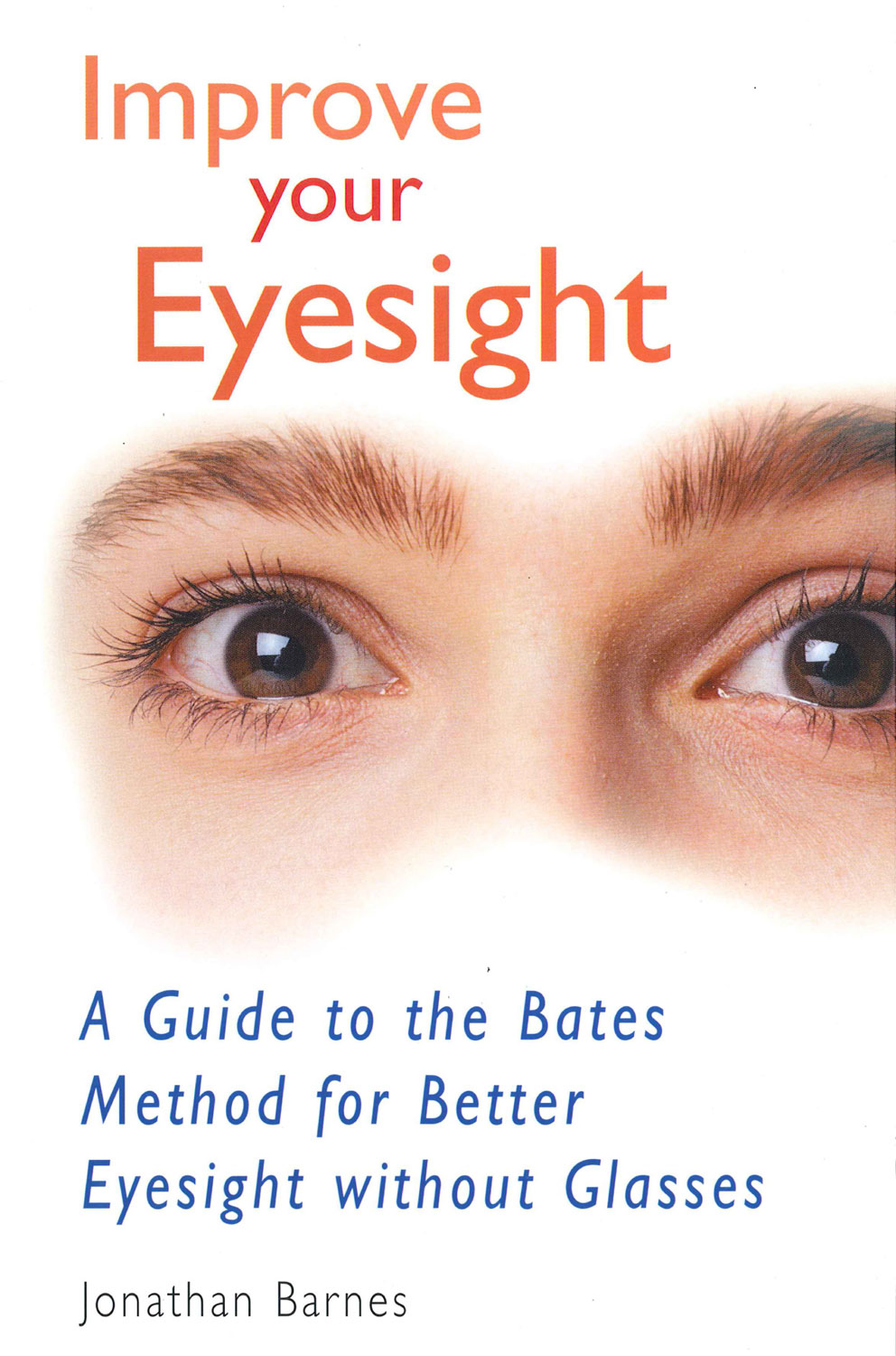 Improve Your Eyesight: A Guide to the Bates Method for Better Eyesight Without Glasses By: Jonathan Barnes