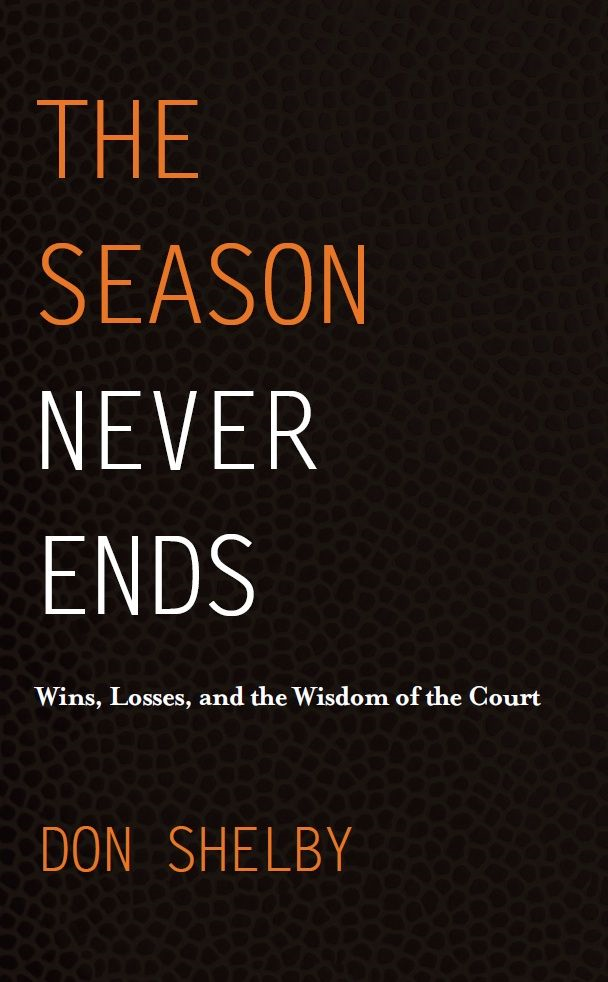 The Season Never Ends: Wins, Losses, and the Wisdom of the Court By: Don Shelby