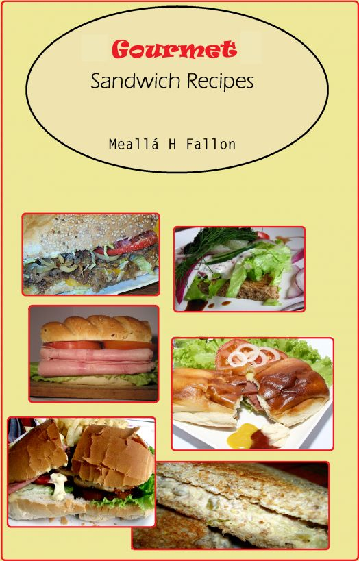 Gourmet Sandwich Recipes By: Meallá H Fallon