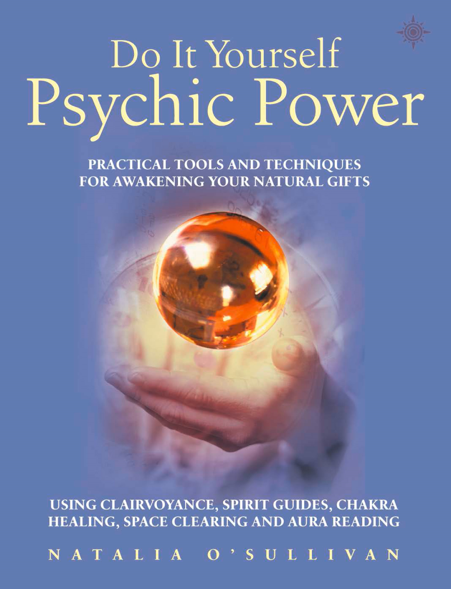 Do It Yourself Psychic Power: Practical Tools and Techniques for Awakening Your Natural Gifts using Clairvoyance,  Spirit Guides,  Chakra Healing,  Space