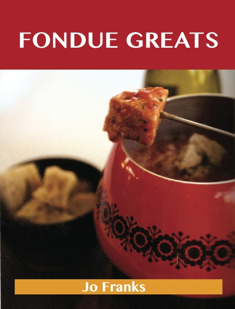 Fondue Greats: Delicious Fondue Recipes, The Top 65 Fondue Recipes