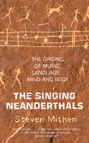 The Singing Neanderthals The Origins of Music,  Language,  Mind and Body