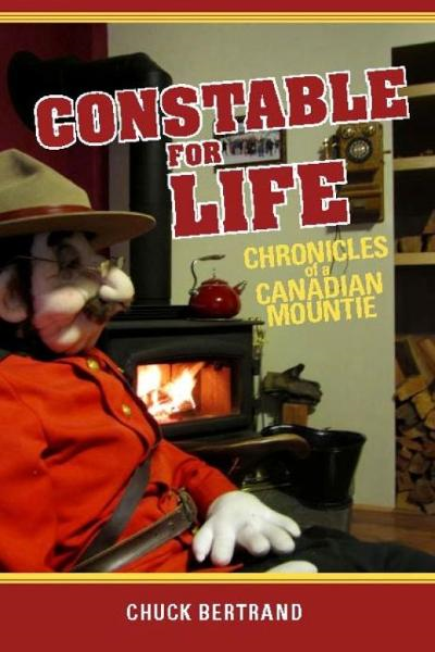 Constable for Life: Chronicles of a Canadian Mountie By: Chuck Bertrand