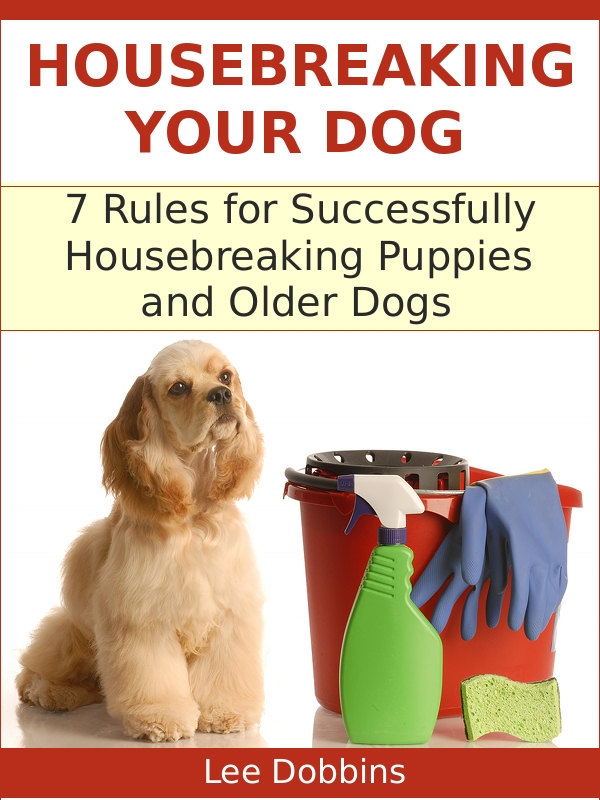 Housebreaking Your Dog : 7 Critical Rules for Successfully Housebreaking Puppies and Older Dogs By: Lee Dobbins