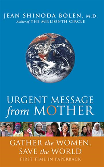 Urgent Message from Mother: Gather the Women, Save the World By: Jean Shinoda Bolen