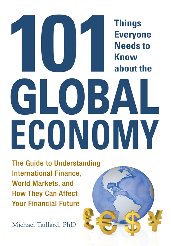 101 Things Everyone Needs to Know about the Global Economy: The Guide to Understanding International Finance, World Markets, and How They Can Affect Your Financial Future By: Michael Taillard