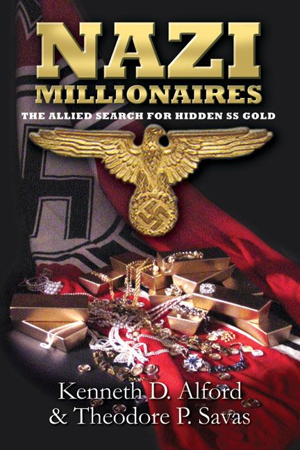 Nazi Millionaires The Alliled Search For Hidden Ss Gold By: Kenneth Alford,Theodore P. Savas