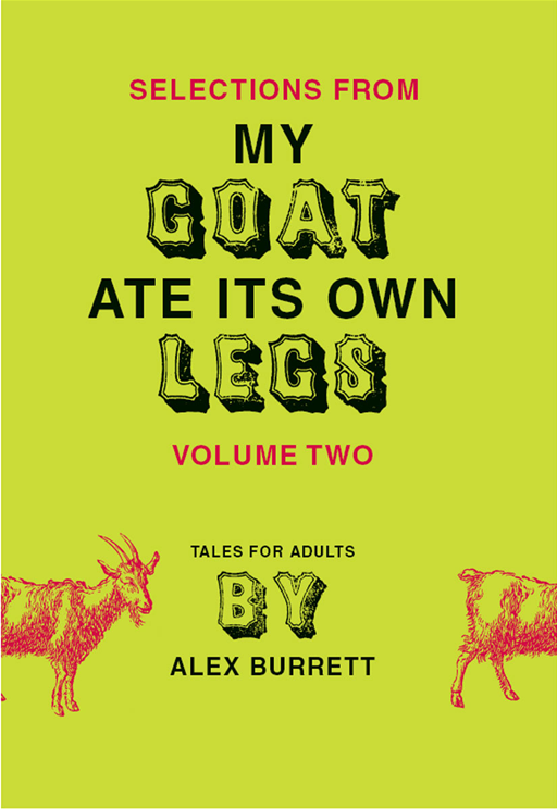 Selections from My Goat Ate Its Own Legs, Volume Two By: Alex Burrett