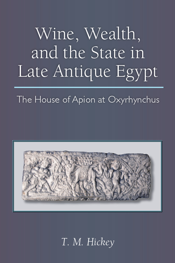 Wine, Wealth, and the State in Late Antique Egypt: The House of Apion at Oxyrhynchus
