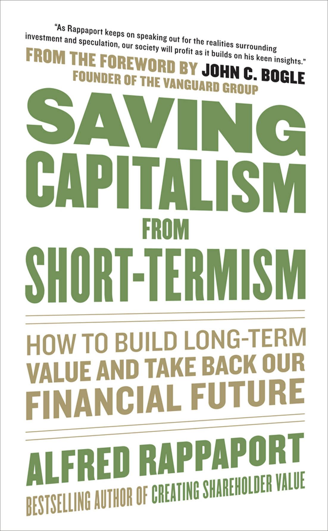 Saving Capitalism from Short-Termism:  How to Build Long-Term Value and Take Back Our Financial Future By: Alfred Rappaport,John C. Bogle,John Bogle