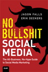 No Bullshit Social Media: The All-Business, No-Hype Guide to Social Media Marketing By: Erik Deckers,Jason Falls