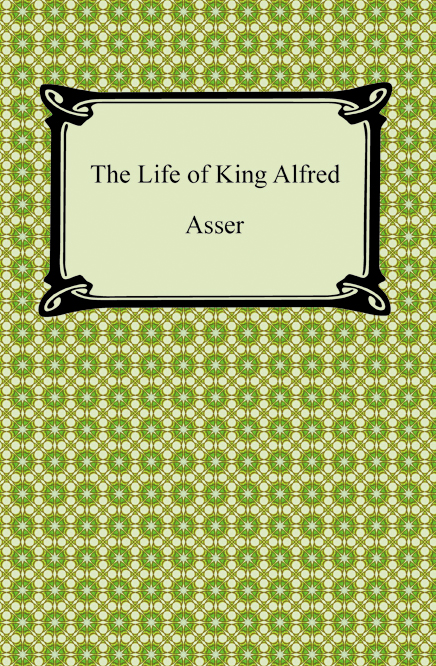 The Life of King Alfred By: Asser