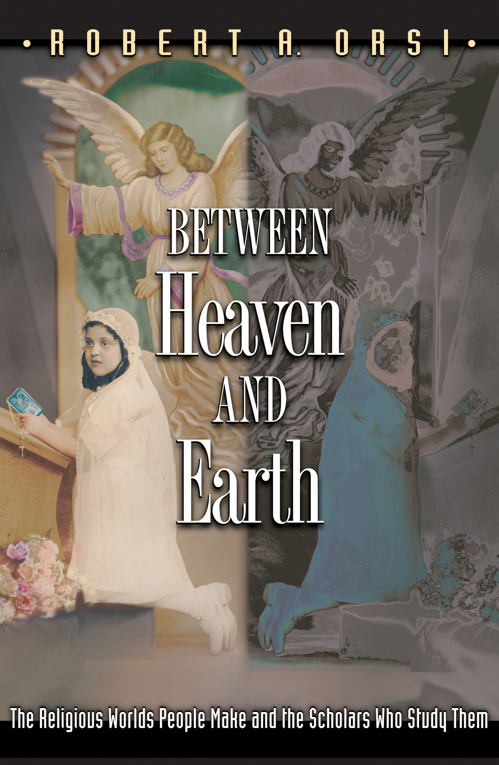 Between Heaven and Earth The Religious Worlds People Make and the Scholars Who Study Them