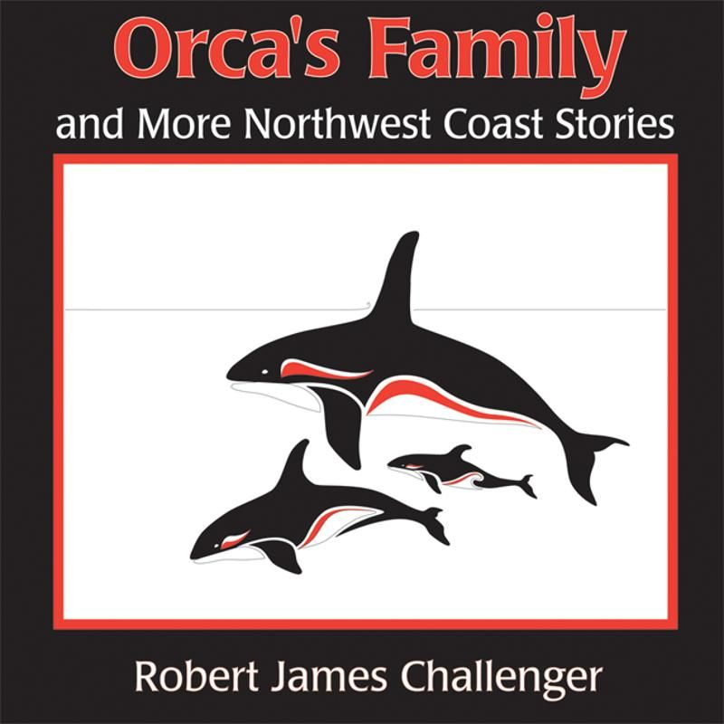 Orca's Family: And More Northwest Coast Stories By: Robert James Challenger