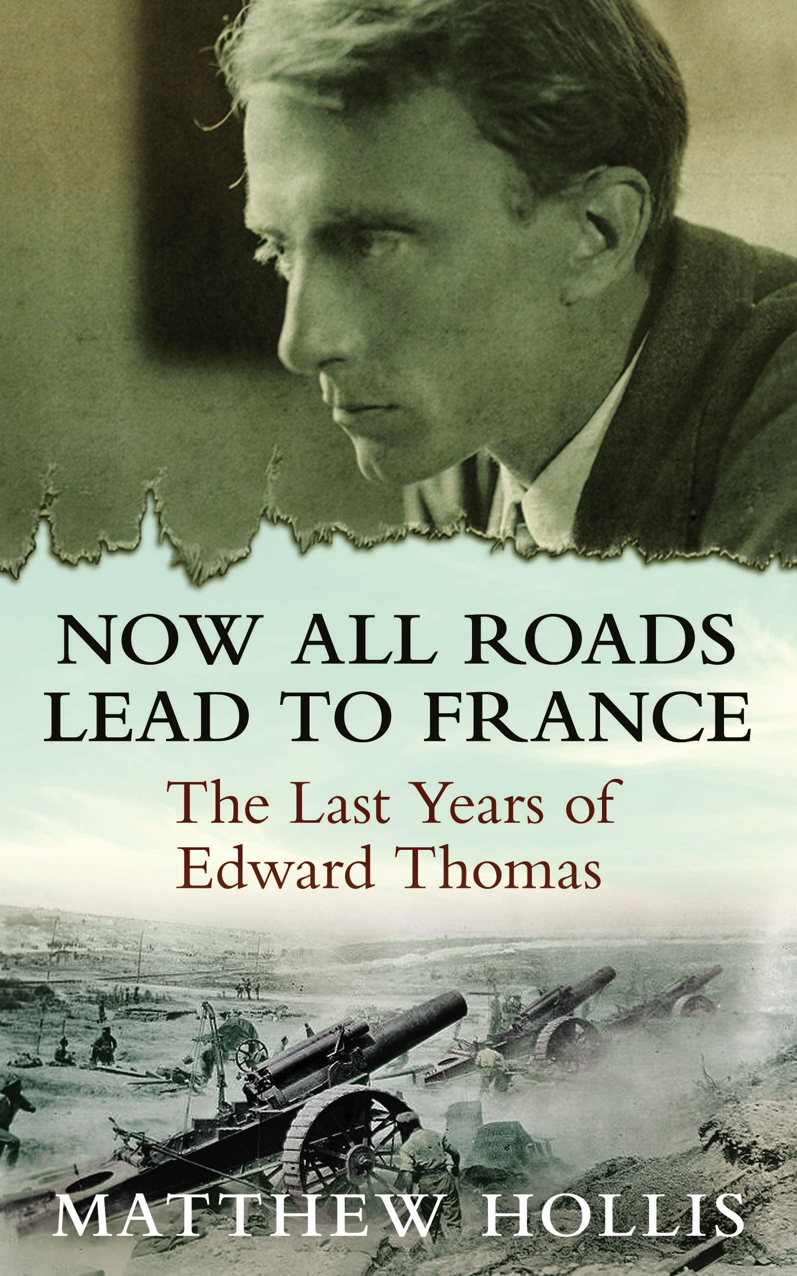 Now All Roads Lead to France: The Last Years of Edward Thomas The Last Years of Edward Thomas