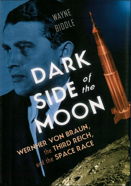 Dark Side of the Moon: Wernher von Braun, the Third Reich, and the Space Race By: Wayne Biddle