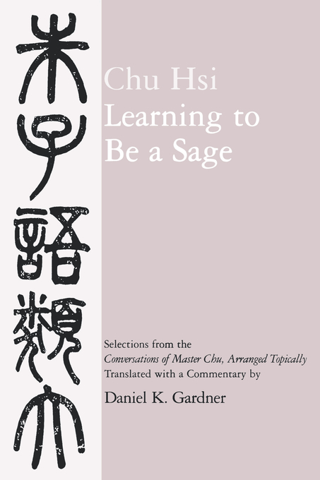 Learning to Be A Sage: Selections from the <i>Conversations of Master Chu</i>, Arranged Topically