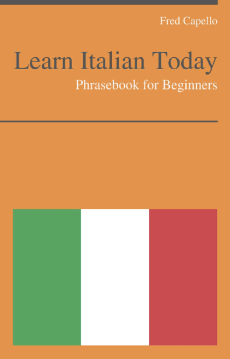Learn Italian Today - Phrasebook For Beginners By: Fred Capello