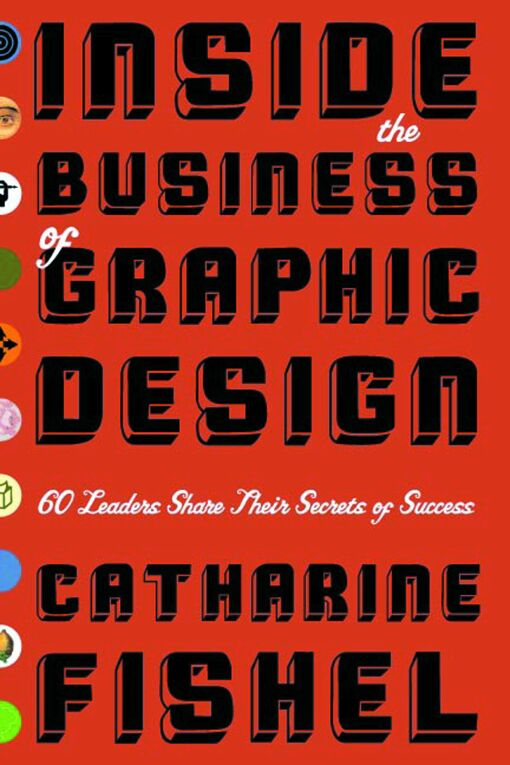 Inside the Business of Graphic Design: 60 Leaders Share Their Secrets of Success By: Catharine Fishel