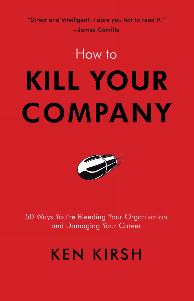 How to Kill Your Company By: Ken Kirsh