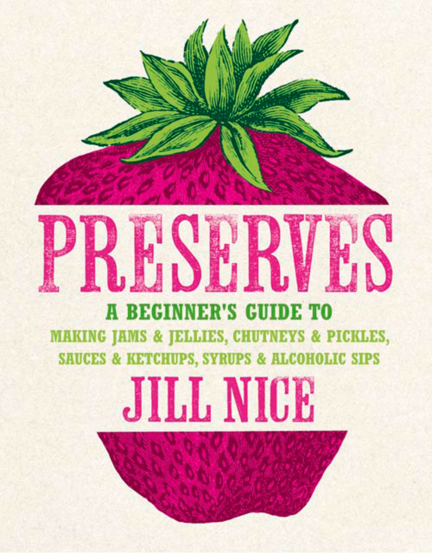 Preserves: A beginner?s guide to making jams and jellies,  chutneys and pickles,  sauces and ketchups,  syrups and alcoholic sips