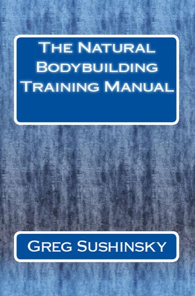 The Natural Bodybuilding Training Manual By: Greg Sushinsky