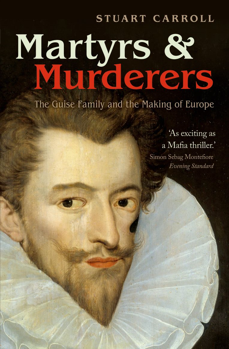 Martyrs and Murderers: The Guise Family and the Making of Europe