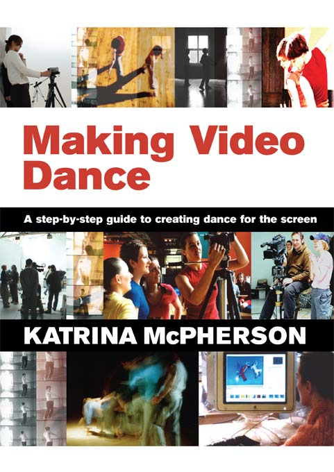 Making Video Dance A Step-by-Step Guide to Creating Dance for the Screen