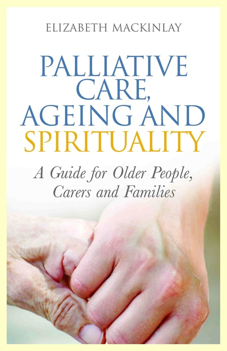 Palliative Care,  Ageing and Spirituality A Guide for Older People,  Carers and Families