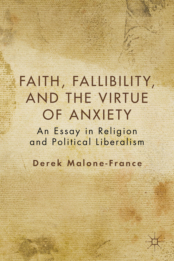 Faith,  Fallibility,  and the Virtue of Anxiety An Essay in Religion and Political Liberalism