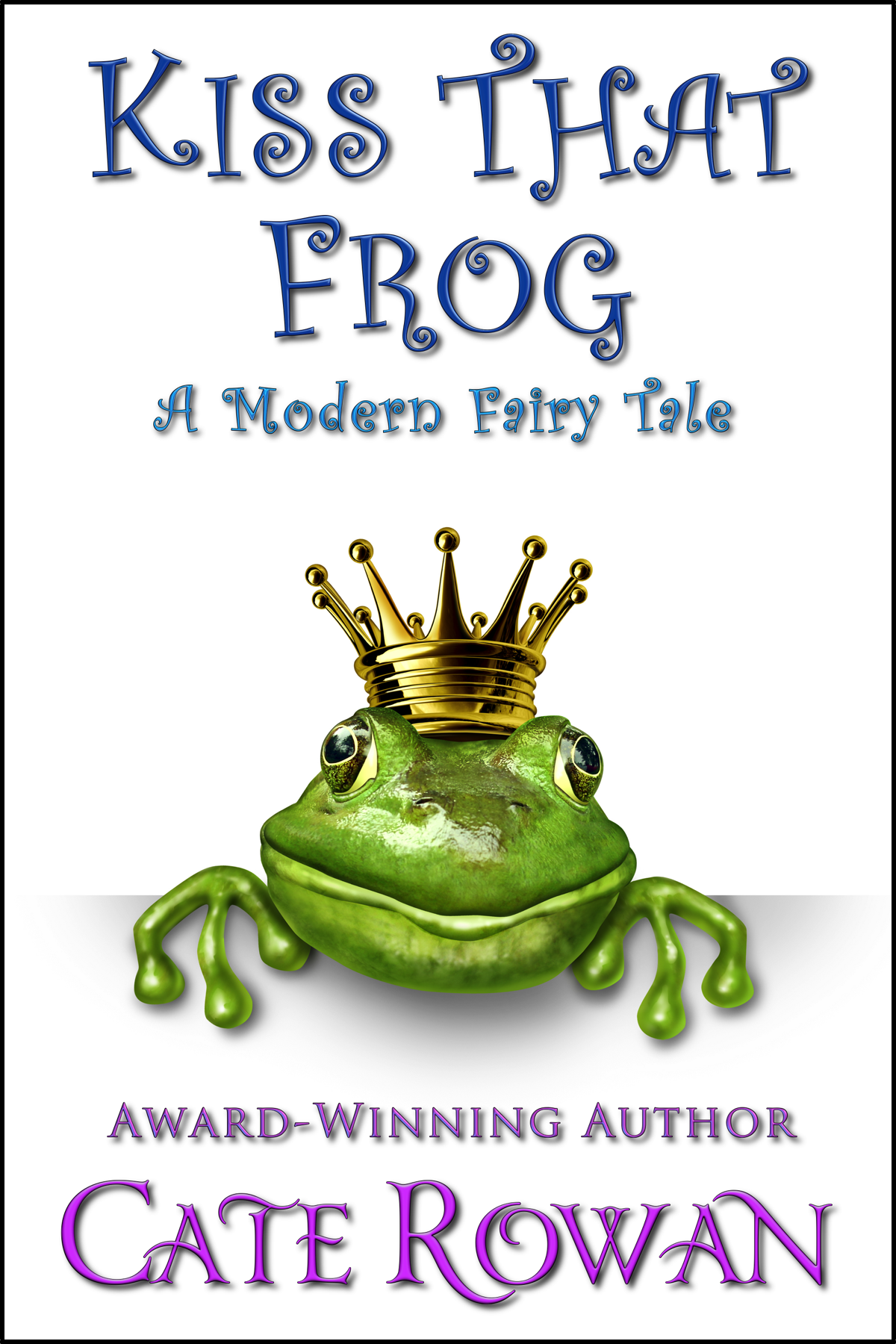 Kiss That Frog: A Modern Fairy Tale By: Cate Rowan
