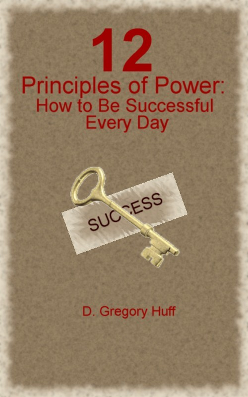 12 Principles of Power: How to Be Successful Every Day By: D. Gregory Huff