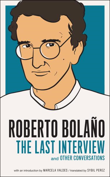 Roberto Bolano: The Last Interview By: Roberto Bolano