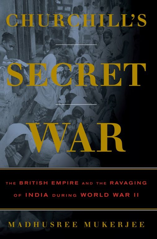 Churchill's Secret War: The British Empire and the Ravaging of India during World War II By: Madhusree Mukerjee