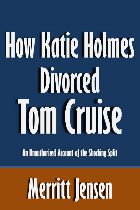 How Katie Holmes Divorced Tom Cruise: An Unauthorized Account of the Shocking Split [Article] By: Merritt Jensen