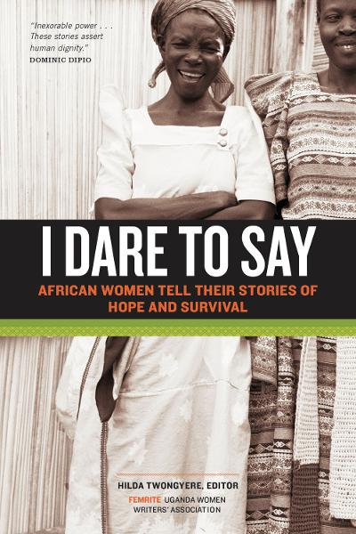 I Dare to Say: African Women Share Their Stories of Hope and Survival By: